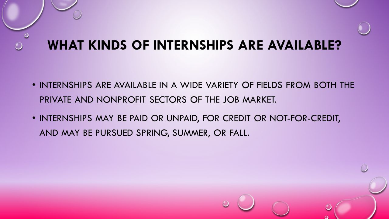 WHAT KINDS OF INTERNSHIPS ARE AVAILABLE? INTERNSHIPS ARE AVAILABLE IN A WIDE VARIETY OF FIELDS FROM BOTH THE PRIVATE AND NONPROFIT SECTORS OF THE JOB