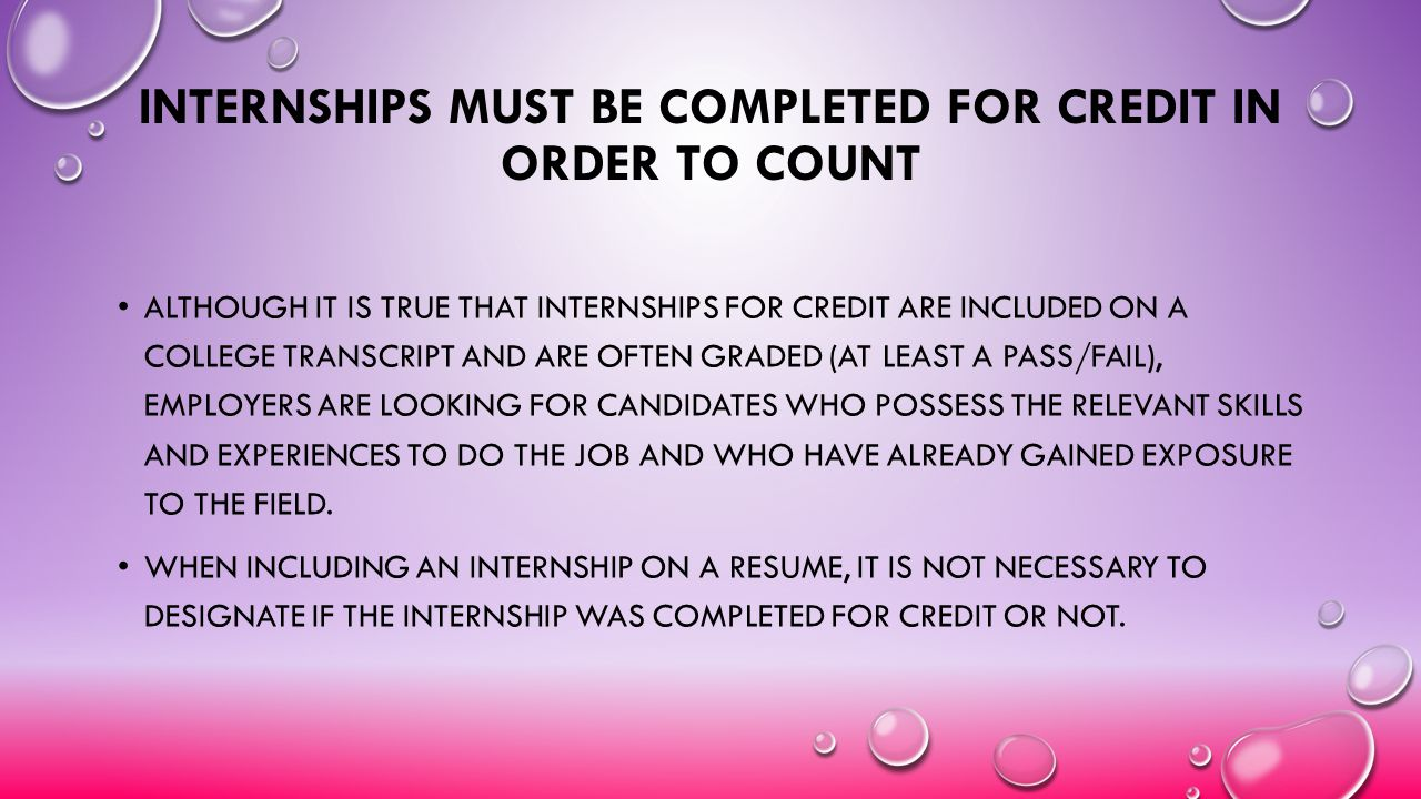 INTERNSHIPS MUST BE COMPLETED FOR CREDIT IN ORDER TO COUNT ALTHOUGH IT IS TRUE THAT INTERNSHIPS FOR CREDIT ARE INCLUDED ON A COLLEGE TRANSCRIPT AND AR