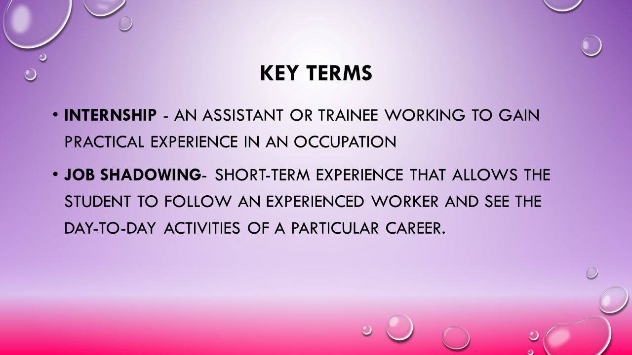 KEY TERMS INTERNSHIP - AN ASSISTANT OR TRAINEE WORKING TO GAIN PRACTICAL EXPERIENCE IN AN OCCUPATION JOB SHADOWING- SHORT-TERM EXPERIENCE THAT ALLOWS