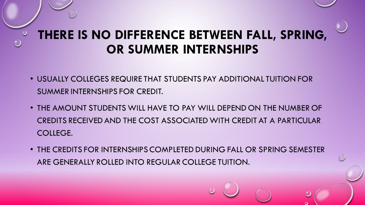 THERE IS NO DIFFERENCE BETWEEN FALL, SPRING, OR SUMMER INTERNSHIPS USUALLY COLLEGES REQUIRE THAT STUDENTS PAY ADDITIONAL TUITION FOR SUMMER INTERNSHIP