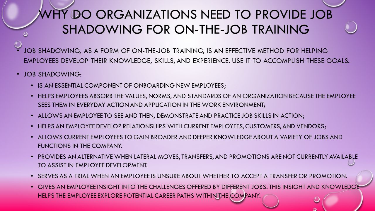 WHY DO ORGANIZATIONS NEED TO PROVIDE JOB SHADOWING FOR ON-THE-JOB TRAINING JOB SHADOWING, AS A FORM OF ON-THE-JOB TRAINING, IS AN EFFECTIVE METHOD FOR