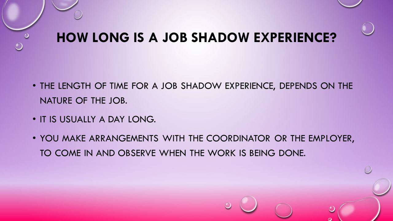 HOW LONG IS A JOB SHADOW EXPERIENCE? THE LENGTH OF TIME FOR A JOB SHADOW EXPERIENCE, DEPENDS ON THE NATURE OF THE JOB. IT IS USUALLY A DAY LONG. YOU M