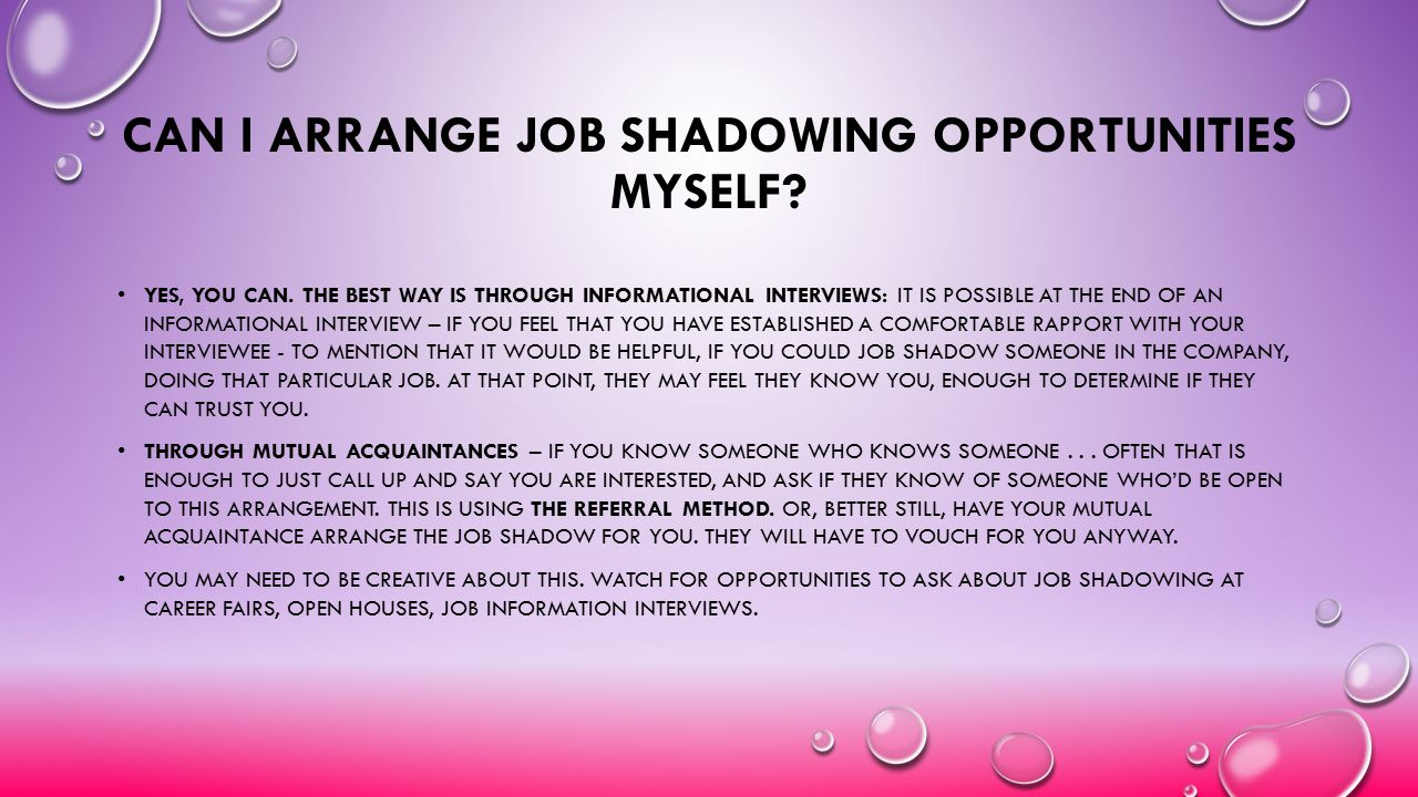 CAN I ARRANGE JOB SHADOWING OPPORTUNITIES MYSELF? YES, YOU CAN. THE BEST WAY IS THROUGH INFORMATIONAL INTERVIEWS: IT IS POSSIBLE AT THE END OF AN INFO