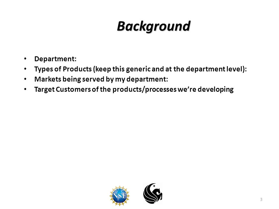 3 Background Department: Types of Products (keep this generic and at the department level): Markets being served by my department: Target Customers of the products/processes we're developing