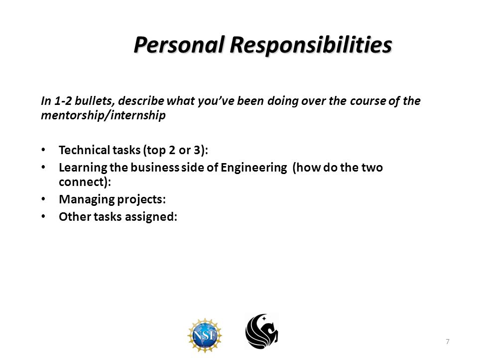 7 Personal Responsibilities In 1-2 bullets, describe what you've been doing over the course of the mentorship/internship Technical tasks (top 2 or 3): Learning the business side of Engineering (how do the two connect): Managing projects: Other tasks assigned: