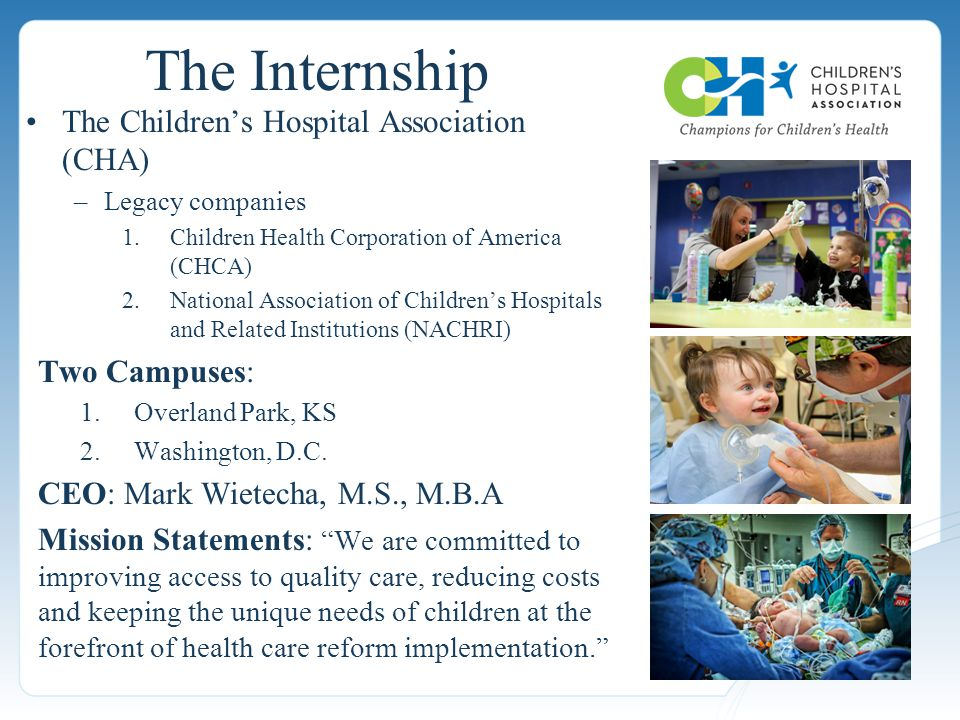 The Children's Hospital Association (CHA) –Legacy companies 1.Children Health Corporation of America (CHCA) 2.National Association of Children's Hospitals and Related Institutions (NACHRI) Two Campuses: 1.Overland Park, KS 2.Washington, D.C.