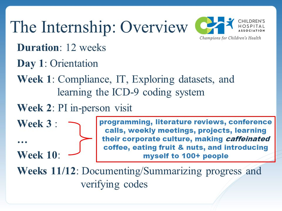The Internship: Overview Duration: 12 weeks Day 1: Orientation Week 1: Compliance, IT, Exploring datasets, and learning the ICD-9 coding system Week 2: PI in-person visit Week 3 : … Week 10: Weeks 11/12: Documenting/Summarizing progress and verifying codes programming, literature reviews, conference calls, weekly meetings, projects, learning their corporate culture, making caffeinated coffee, eating fruit & nuts, and introducing myself to 100+ people
