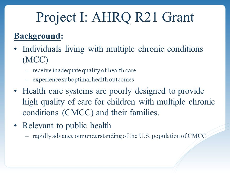Project I: AHRQ R21 Grant Background: Individuals living with multiple chronic conditions (MCC) –receive inadequate quality of health care –experience suboptimal health outcomes Health care systems are poorly designed to provide high quality of care for children with multiple chronic conditions (CMCC) and their families.