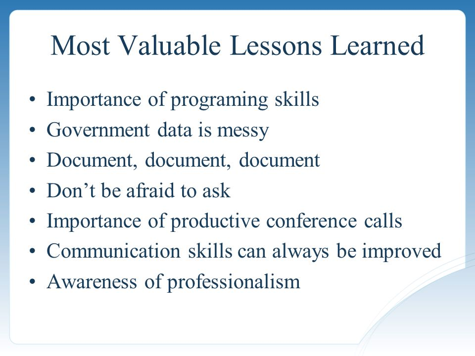 Importance of programing skills Government data is messy Document, document, document Don't be afraid to ask Importance of productive conference calls Communication skills can always be improved Awareness of professionalism