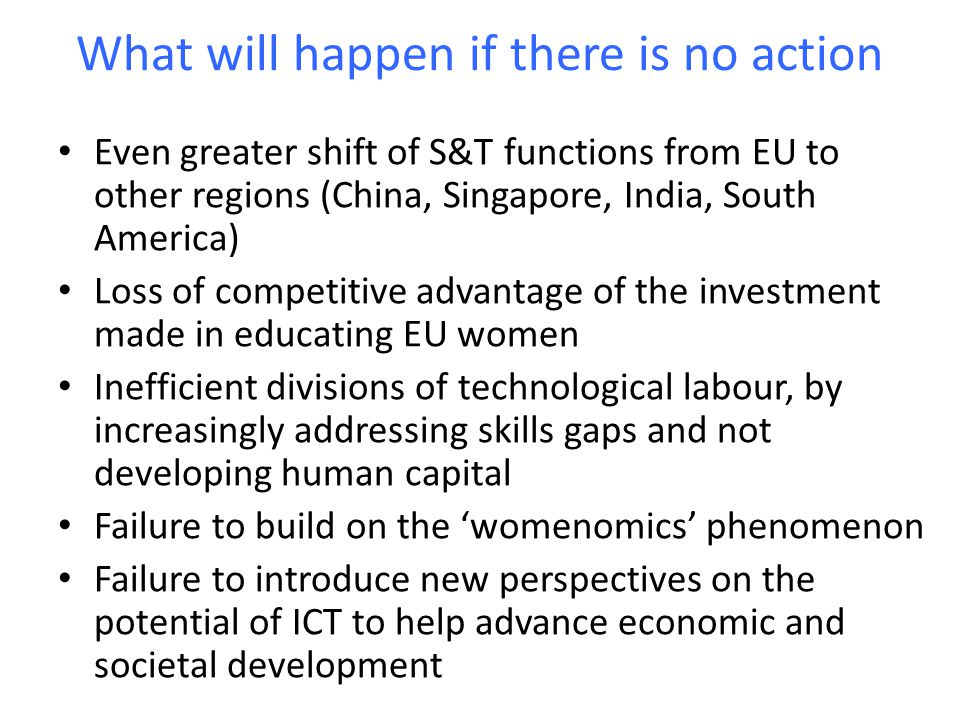 What will happen if there is no action Even greater shift of S&T functions from EU to other regions (China, Singapore, India, South America) Loss of competitive advantage of the investment made in educating EU women Inefficient divisions of technological labour, by increasingly addressing skills gaps and not developing human capital Failure to build on the 'womenomics' phenomenon Failure to introduce new perspectives on the potential of ICT to help advance economic and societal development