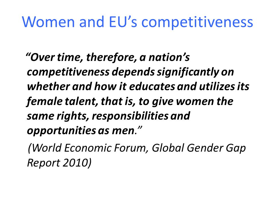 Women and EU's competitiveness Over time, therefore, a nation's competitiveness depends significantly on whether and how it educates and utilizes its female talent, that is, to give women the same rights, responsibilities and opportunities as men. (World Economic Forum, Global Gender Gap Report 2010)