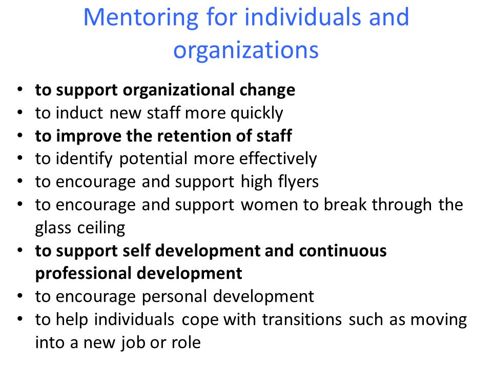 Mentoring for individuals and organizations to support organizational change to induct new staff more quickly to improve the retention of staff to identify potential more effectively to encourage and support high flyers to encourage and support women to break through the glass ceiling to support self development and continuous professional development to encourage personal development to help individuals cope with transitions such as moving into a new job or role