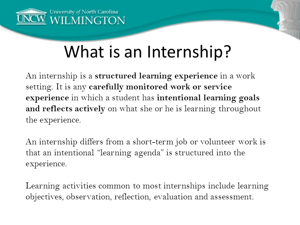 What is an Internship. An internship is a structured learning experience in a work setting.
