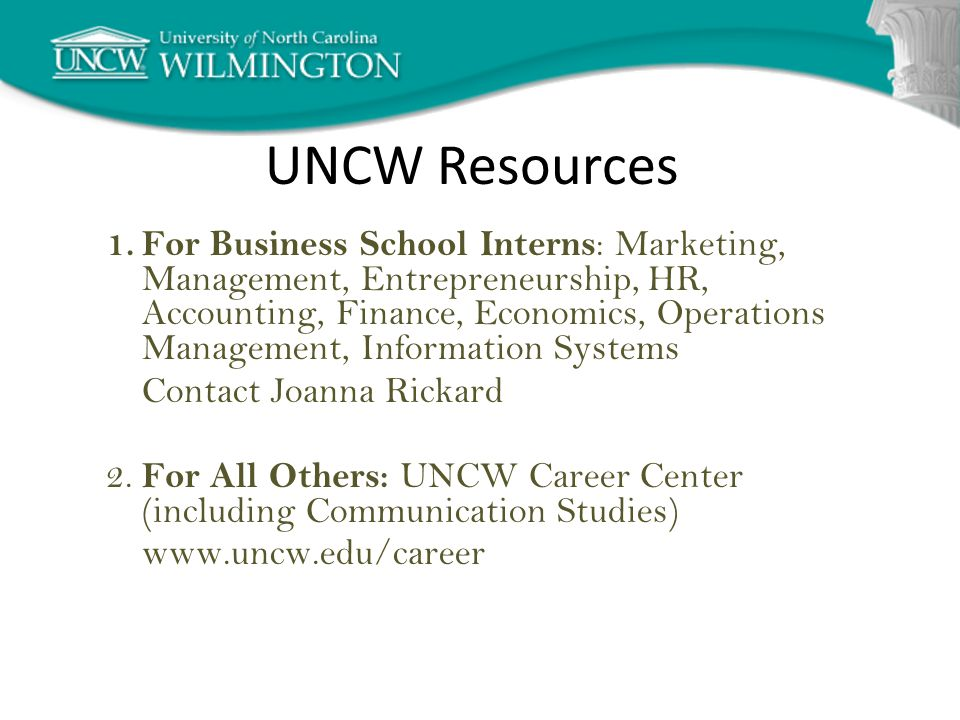 UNCW Resources 1.For Business School Interns : Marketing, Management, Entrepreneurship, HR, Accounting, Finance, Economics, Operations Management, Information Systems Contact Joanna Rickard 2.