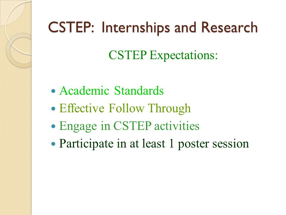 CSTEP: Internships and Research CSTEP Expectations: Academic Standards Effective Follow Through Engage in CSTEP activities Participate in at least 1 p