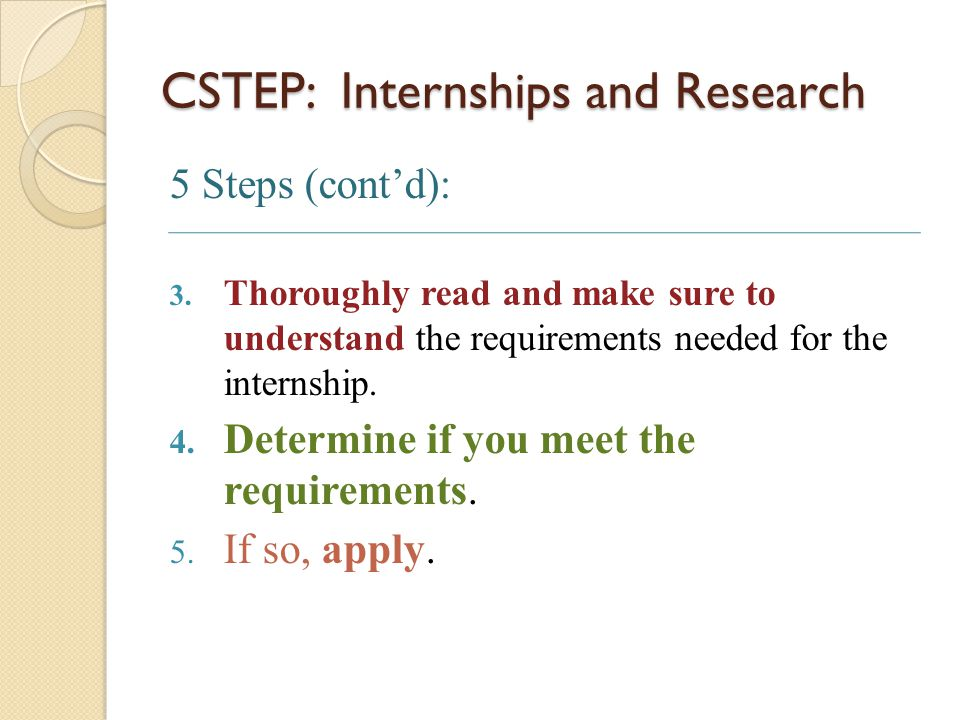 CSTEP: Internships and Research 5 Steps (cont'd): 3. Thoroughly read and make sure to understand the requirements needed for the internship. 4. Determ
