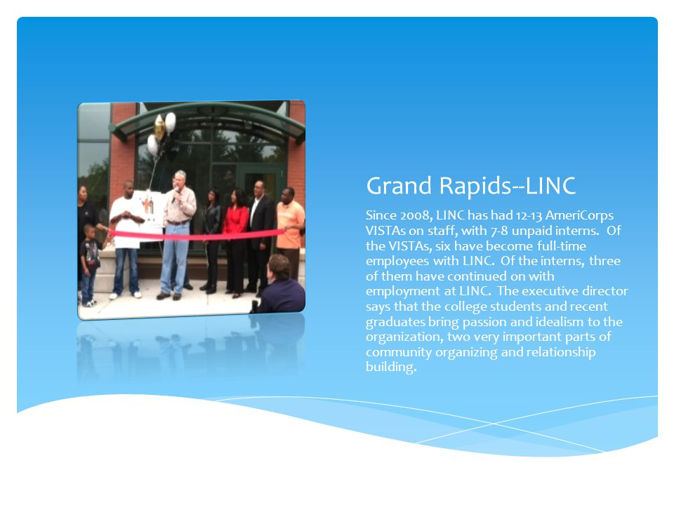 Grand Rapids--LINC Since 2008, LINC has had 12-13 AmeriCorps VISTAs on staff, with 7-8 unpaid interns. Of the VISTAs, six have become full-time employ