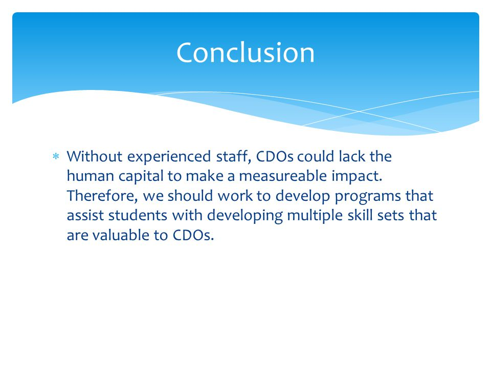  Without experienced staff, CDOs could lack the human capital to make a measureable impact. Therefore, we should work to develop programs that assist