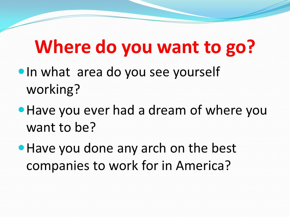 Where do you want to go. In what area do you see yourself working.