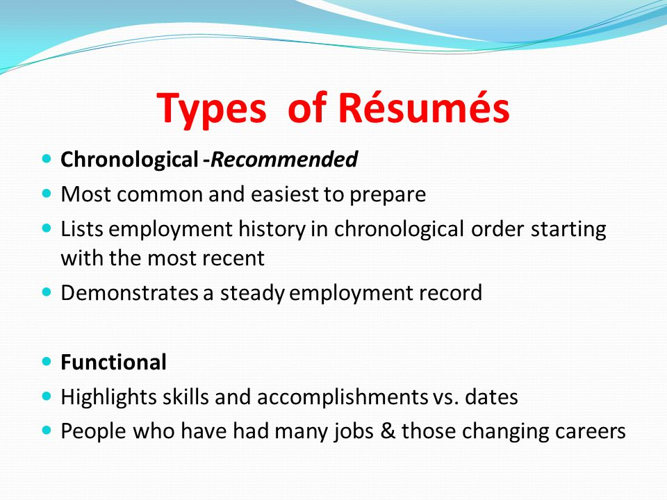 Types of Résumés Chronological -Recommended Most common and easiest to prepare Lists employment history in chronological order starting with the most recent Demonstrates a steady employment record Functional Highlights skills and accomplishments vs.