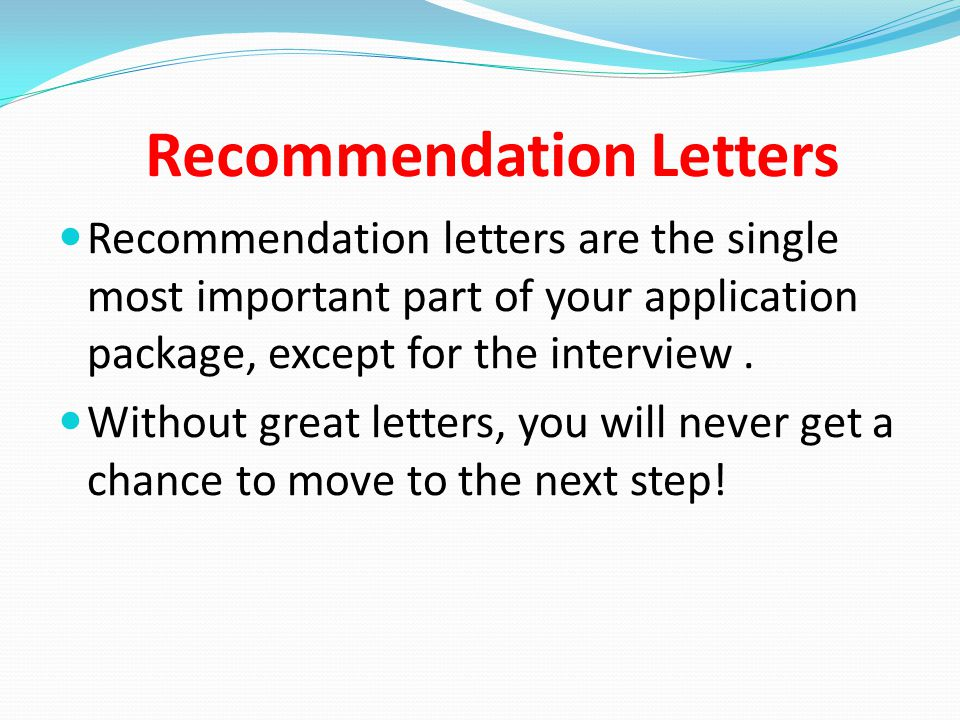 Recommendation Letters Recommendation letters are the single most important part of your application package, except for the interview.