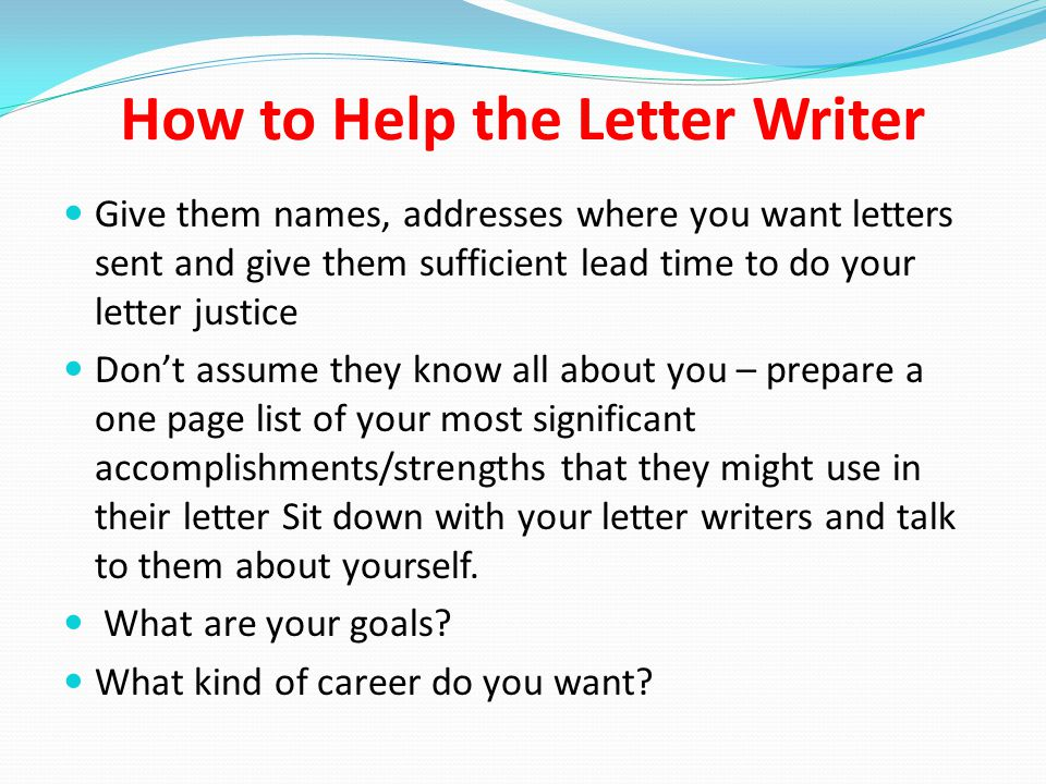 How to Help the Letter Writer Give them names, addresses where you want letters sent and give them sufficient lead time to do your letter justice Don't assume they know all about you – prepare a one page list of your most significant accomplishments/strengths that they might use in their letter Sit down with your letter writers and talk to them about yourself.