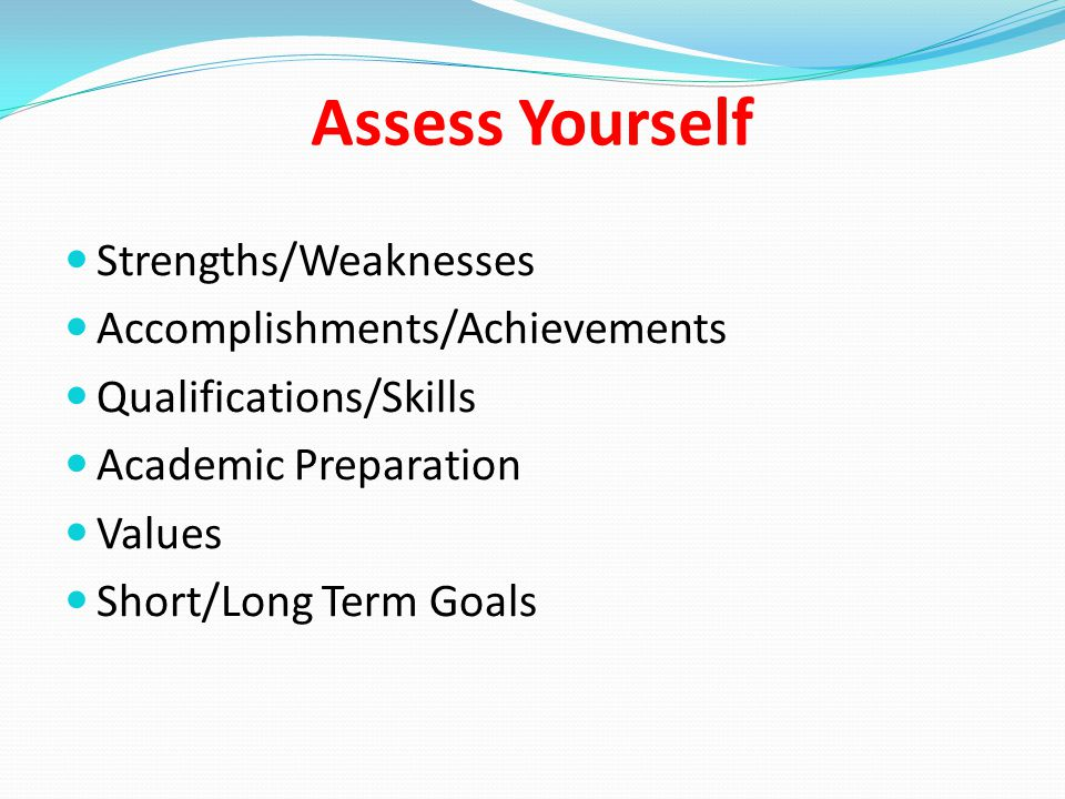 Assess Yourself Strengths/Weaknesses Accomplishments/Achievements Qualifications/Skills Academic Preparation Values Short/Long Term Goals