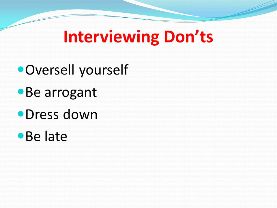 Interviewing Don'ts Oversell yourself Be arrogant Dress down Be late