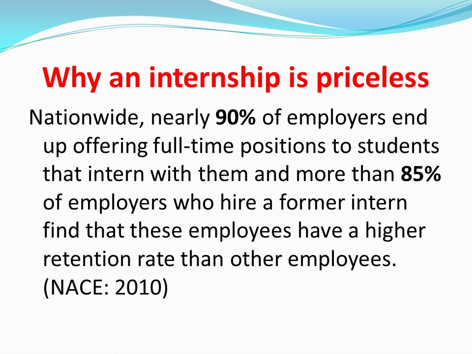 Why an internship is priceless Nationwide, nearly 90% of employers end up offering full-time positions to students that intern with them and more than 85% of employers who hire a former intern find that these employees have a higher retention rate than other employees.