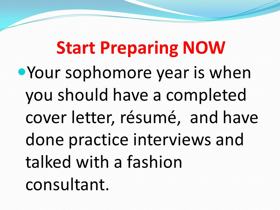Start Preparing NOW Your sophomore year is when you should have a completed cover letter, résumé, and have done practice interviews and talked with a fashion consultant.