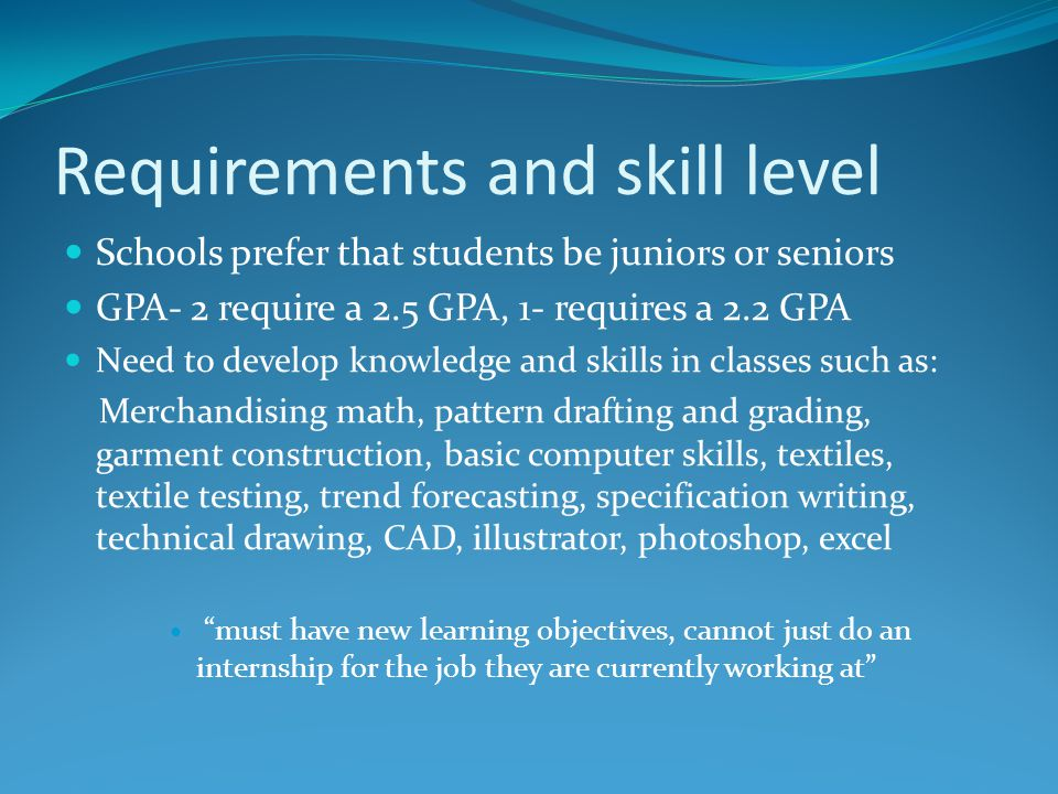 Requirements and skill level Schools prefer that students be juniors or seniors GPA- 2 require a 2.5 GPA, 1- requires a 2.2 GPA Need to develop knowledge and skills in classes such as: Merchandising math, pattern drafting and grading, garment construction, basic computer skills, textiles, textile testing, trend forecasting, specification writing, technical drawing, CAD, illustrator, photoshop, excel must have new learning objectives, cannot just do an internship for the job they are currently working at