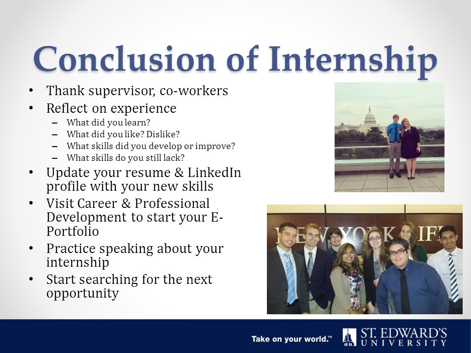 Conclusion of Internship Thank supervisor, co-workers Reflect on experience – What did you learn.