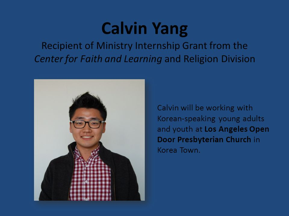 Daniel Mattox Recipient of Ministry Internship Grant from the Center for Faith and Learning and Religion Division Daniel will be a youth intern for the University Church of Christ in Malibu, California and a young adult and youth intern for the Christ First Church of Covina.