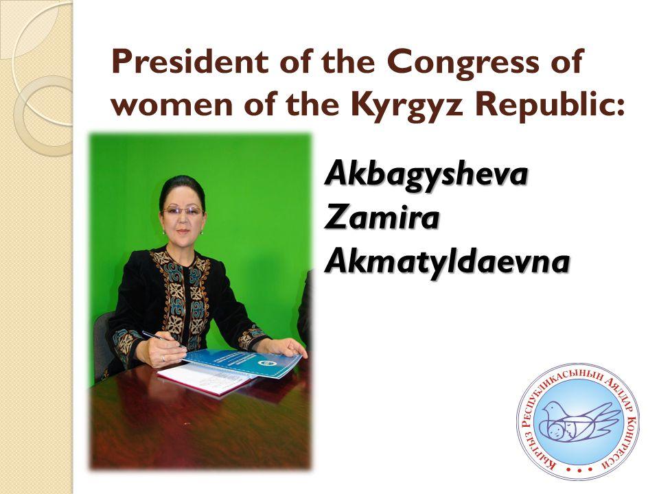 President of the Congress of women of the Kyrgyz Republic: Akbagysheva Zamira Akmatyldaevna
