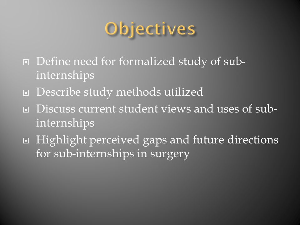  Define need for formalized study of sub- internships  Describe study methods utilized  Discuss current student views and uses of sub- internships  Highlight perceived gaps and future directions for sub-internships in surgery