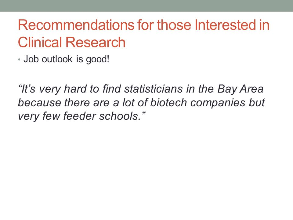 "Recommendations for those Interested in Clinical Research Job outlook is good! ""It's very hard to find statisticians in the Bay Area because there are"