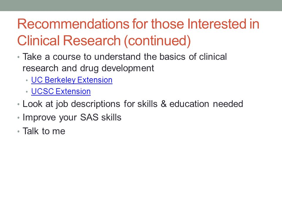 Recommendations for those Interested in Clinical Research (continued) Take a course to understand the basics of clinical research and drug development