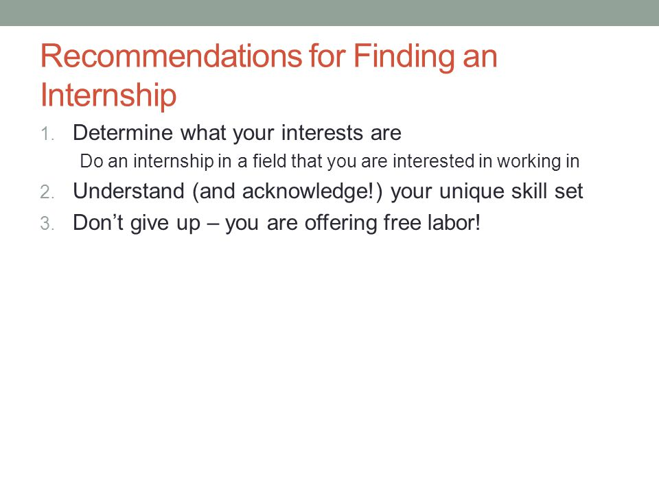 Recommendations for Finding an Internship 1. Determine what your interests are Do an internship in a field that you are interested in working in 2. Un