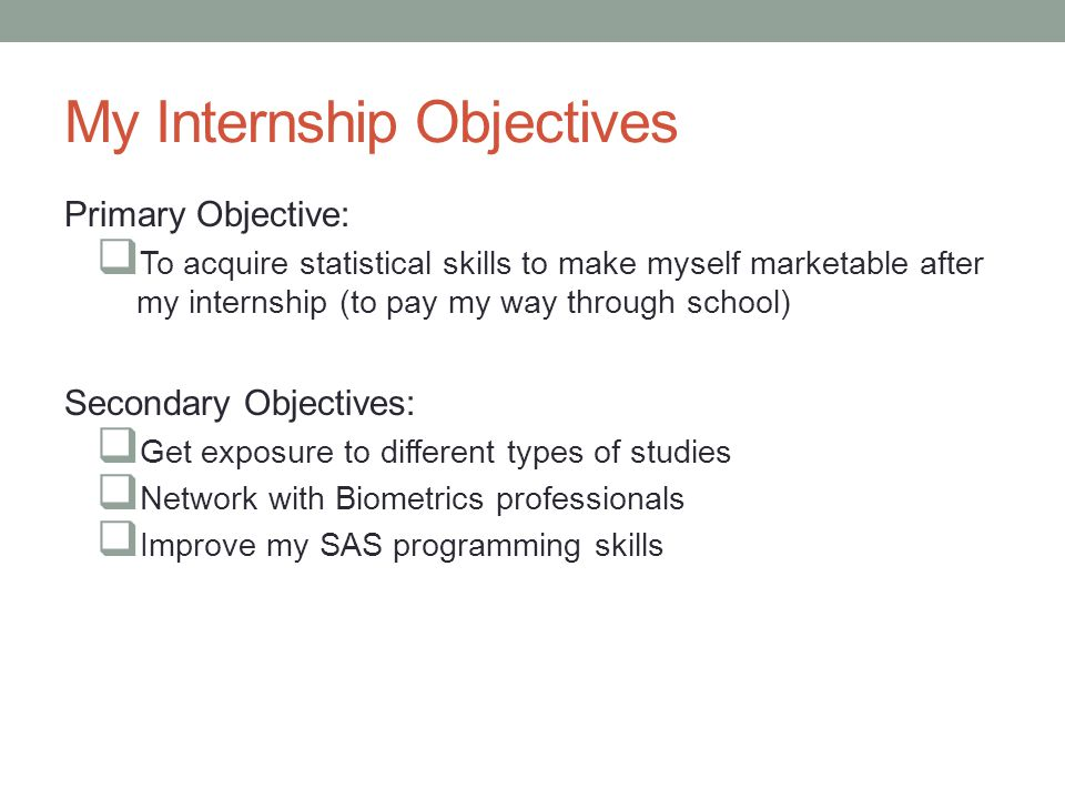 My Internship Objectives Primary Objective:  To acquire statistical skills to make myself marketable after my internship (to pay my way through schoo