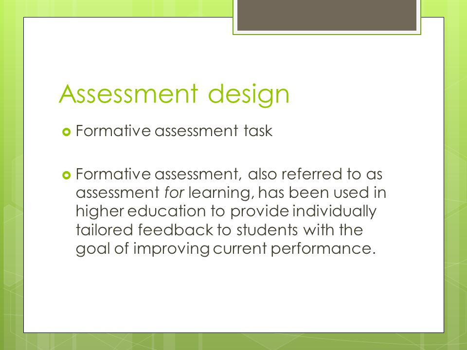 Assessment design  Formative assessment task  Formative assessment, also referred to as assessment for learning, has been used in higher education to provide individually tailored feedback to students with the goal of improving current performance.