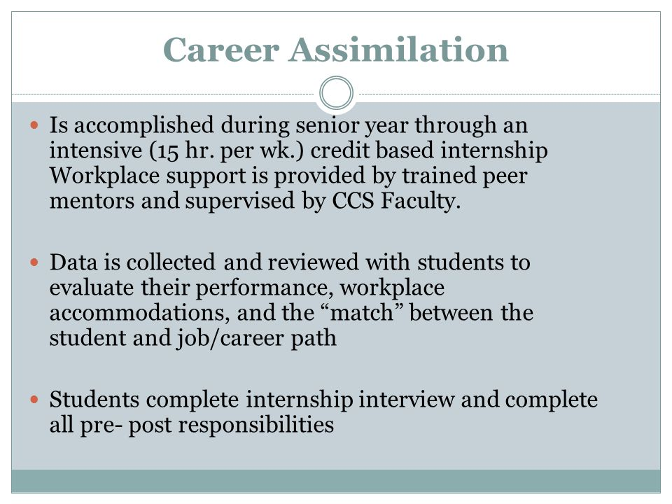 Career Assimilation Is accomplished during senior year through an intensive (15 hr. per wk.) credit based internship Workplace support is provided by