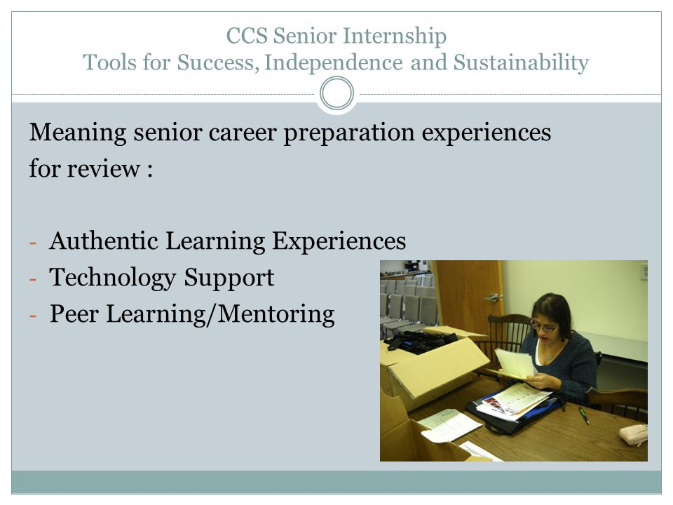 CCS Senior Internship Tools for Success, Independence and Sustainability Meaning senior career preparation experiences for review : - Authentic Learni