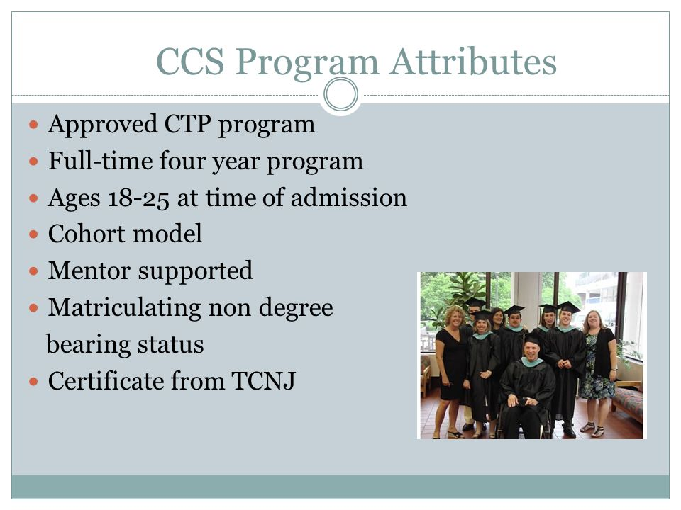 CCS Program Attributes Approved CTP program Full-time four year program Ages 18-25 at time of admission Cohort model Mentor supported Matriculating non degree bearing status Certificate from TCNJ