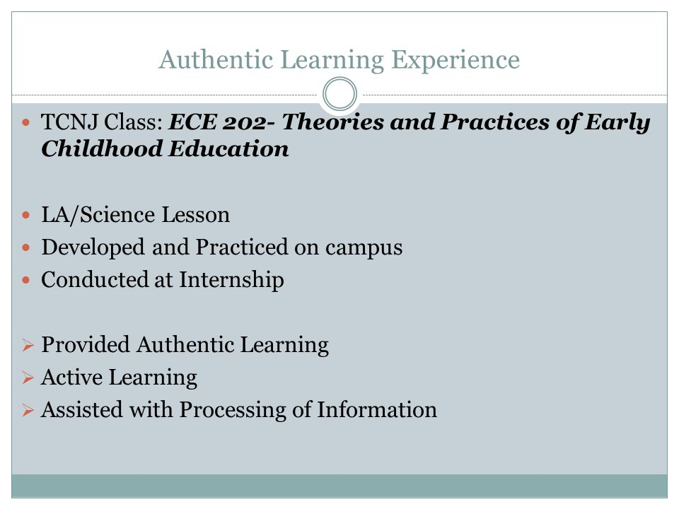 Authentic Learning Experience TCNJ Class: ECE 202- Theories and Practices of Early Childhood Education LA/Science Lesson Developed and Practiced on campus Conducted at Internship  Provided Authentic Learning  Active Learning  Assisted with Processing of Information