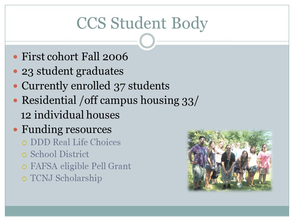 CCS Student Body First cohort Fall 2006 23 student graduates Currently enrolled 37 students Residential /off campus housing 33/ 12 individual houses Funding resources  DDD Real Life Choices  School District  FAFSA eligible Pell Grant  TCNJ Scholarship
