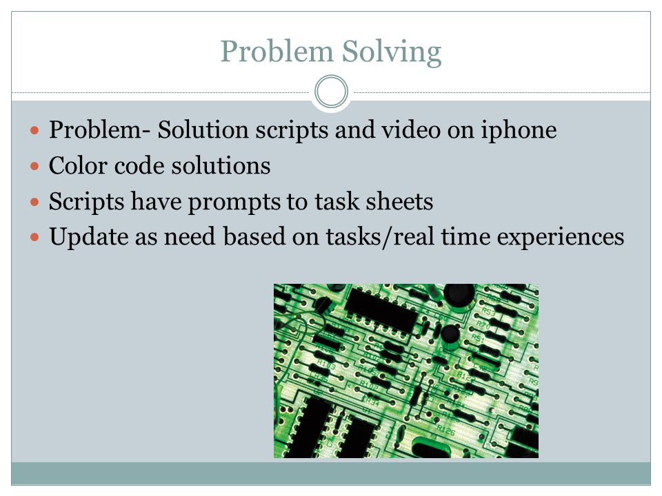 Problem Solving Problem- Solution scripts and video on iphone Color code solutions Scripts have prompts to task sheets Update as need based on tasks/real time experiences