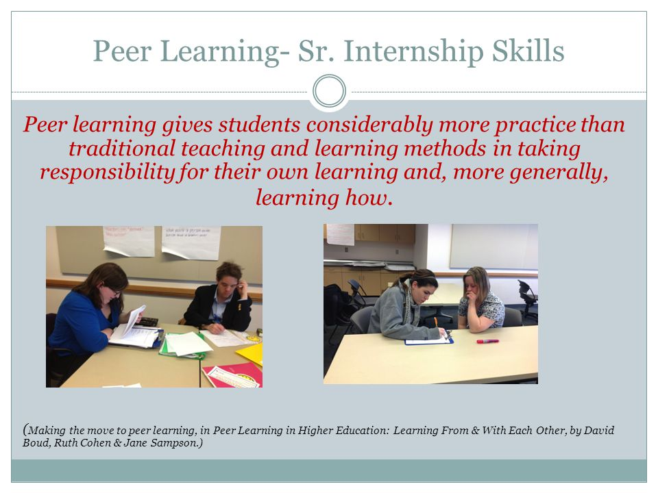 Peer Learning- Sr. Internship Skills Peer learning gives students considerably more practice than traditional teaching and learning methods in taking