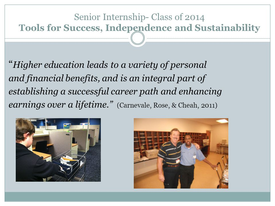 Senior Internship- Class of 2014 Tools for Success, Independence and Sustainability Higher education leads to a variety of personal and financial benefits, and is an integral part of establishing a successful career path and enhancing earnings over a lifetime. (Carnevale, Rose, & Cheah, 2011)