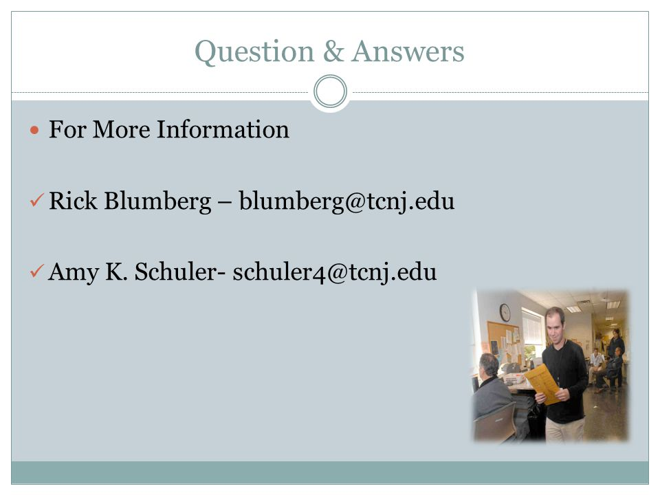 Question & Answers For More Information Rick Blumberg – blumberg@tcnj.edu Amy K. Schuler- schuler4@tcnj.edu