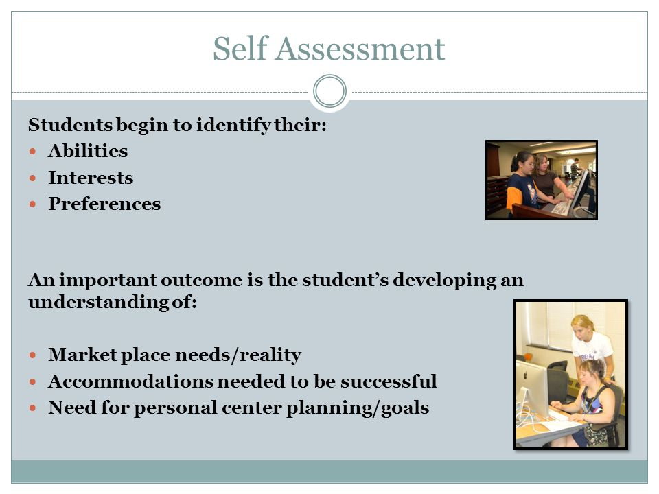 Self Assessment Students begin to identify their: Abilities Interests Preferences An important outcome is the student's developing an understanding of: Market place needs/reality Accommodations needed to be successful Need for personal center planning/goals